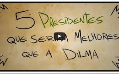 VEJA O VÍDEO- HUMOR: 5 Presidentes que seriam melhores que a Dilma